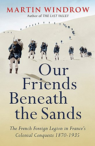 9780753828564: Our Friends Beneath the Sands: The Foreign Legion in France's Colonial Conquests 1870-1935
