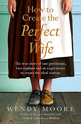 9780753828953: How to Create the Perfect Wife: The True Story of One Gentleman, Two Orphans and an Experiment to Create the Ideal Woman