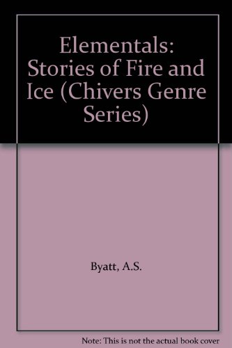 Elementals: Stories of Fire and Ice (Chivers Genre Series) (9780754038030) by A.S. Byatt