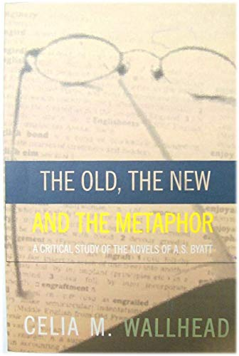 9780754107040: Old, the New and the Metaphor: A Critical Study of the Novels of A.S.Byatt