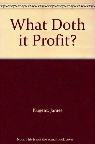 What Doth it Profit?: Nugent, James