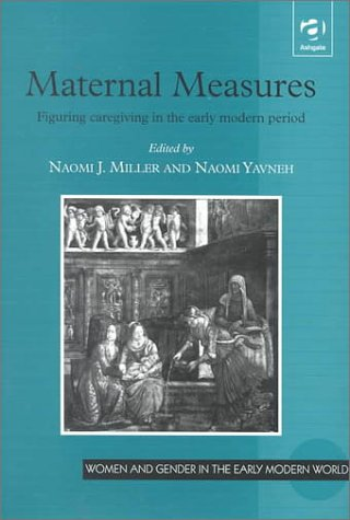 9780754600312: Maternal Measures: Figuring Caregiving in the Early Modern Period (Women and Gender in Early Modern England, 1500-1750)