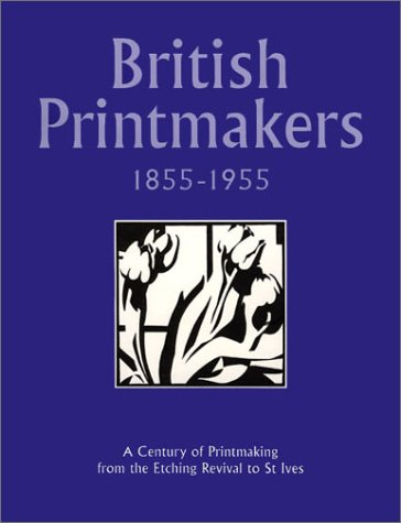 British printmakers 1855-1955 A century of printmaking from the Etching Revival to St Ives: Garton,...