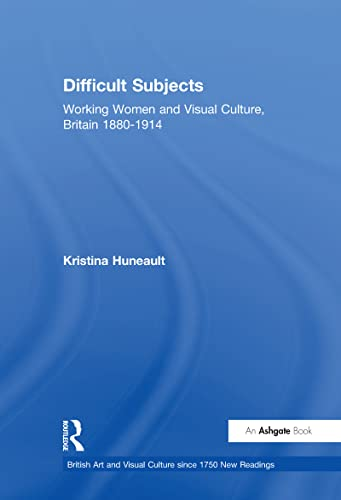 9780754604099: Difficult Subjects: Working Women and Visual Culture, Britain 1880-1914 (British Art and Visual Culture since 1750 New Readings)