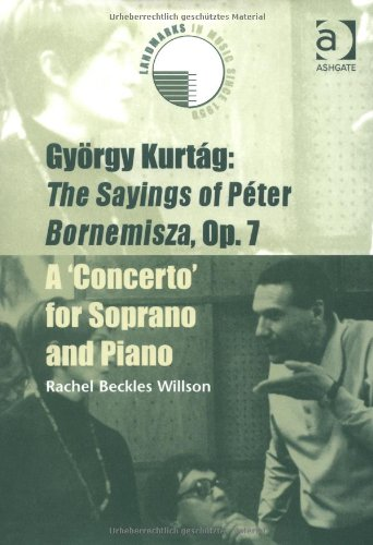 9780754608097: Gyorgy Kurtag: The Sayings of Peter Bornemisza Op. 7 (1963-68) - A Concerto for Soprano and Piano (Landmarks in Music Since 1950)