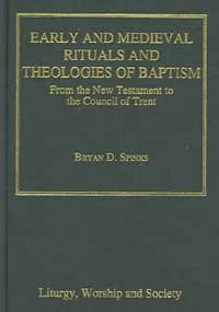 9780754614272: Early And Medieval Rituals And Theologies of Baptism: From the New Testament to the Council of Trent (Liturgy, Worship and Society Series)