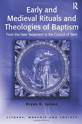9780754614289: Early and Medieval Rituals and Theologies of Baptism: From the New Testament to the Council of Trent (Liturgy, Worship and Society Series)