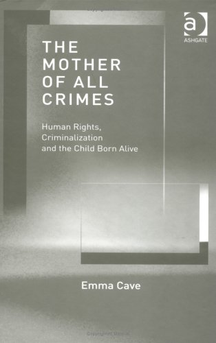 9780754623663: The Mother of All Crimes: Human Rights, Criminalization and the Child Born Alive