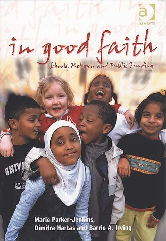 In Good Faith: Schools, Religion and Public Funding: Parker-Jenkins, Marie, Hartas, Dimitra, Irving...