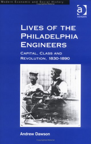 Lives of the Philadelphia Engineers: Capital, Class and Revolution, 1830-1890.: DAWSON, Andrew.