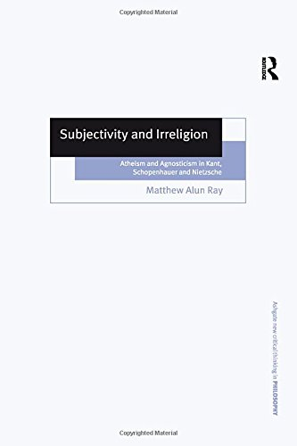 9780754634560: Subjectivity and Irreligion: Atheism and Agnosticism in Kant, Schopenhauer and Nietzsche (Ashgate New Critical Thinking in Philosophy)