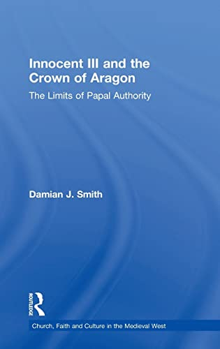9780754634928: Innocent III and the Crown of Aragon: The Limits of Papal Authority (Church, Faith and Culture in the Medieval West)