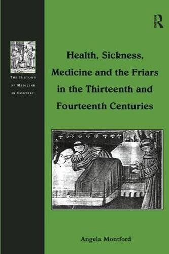 9780754636977: Health, Sickness, Medicine and the Friars in the Thirteenth and Fourteenth Centuries (The History of Medicine in Context)