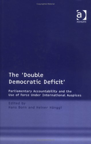 9780754639527: The 'Double Democratic Deficit': Parliamentary Accountability and the Use of Force Under International Auspices