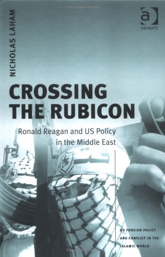 9780754639619: Crossing the Rubicon: Ronald Reagan and US Policy in the Middle East (US Foreign Policy and Conflict in the Islamic World)