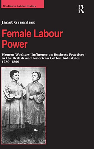 9780754640509: Female Labour Power: Women Workers' Influence on Business Practices in the British and American Cotton Industries, 1780–1860 (Studies in Labour History)