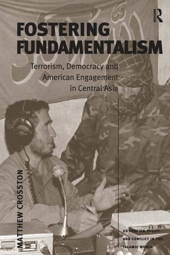 9780754646327: Fostering Fundamentalism: Terrorism, Democracy and American Engagement in Central Asia (US Foreign Policy and Conflict in the Islamic World)