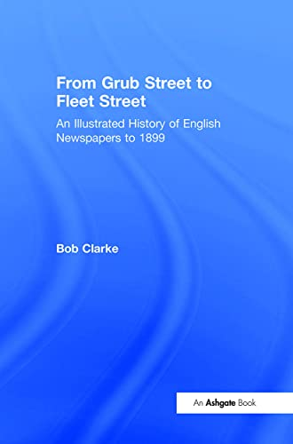 From Grub Street to Fleet Street: An Illustrated History of English Newspapers to 1899 (0754650073) by Clarke, Bob