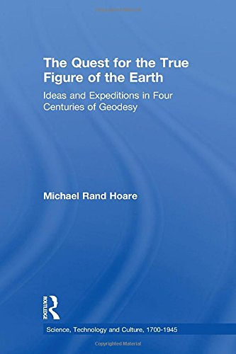 9780754650201: The Quest for the True Figure of the Earth: Ideas and Expeditions in Four Centuries of Geodesy (Science, Technology and Culture, 1700-1945)
