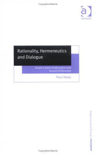 9780754650706: Rationality, Hermeneutics And Dialogue: Toward A Viable Postfoundationalist Account Of Rationality (Ashgate New Critical Thinking in Philosophy)