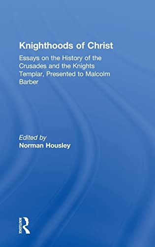 9780754655275: Knighthoods of Christ: Essays on the History of the Crusades And the Knights Templar, Presented to Malcolm Barber