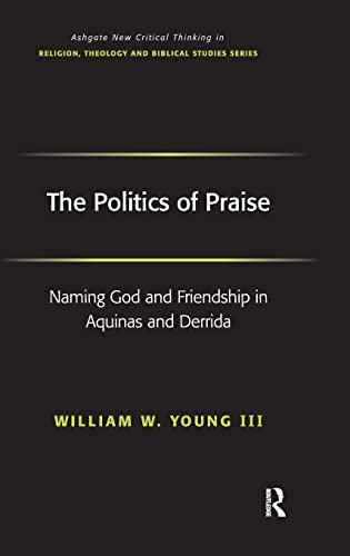 9780754656463: The Politics of Praise: Naming God and Friendship in Aquinas and Derrida (Routledge New Critical Thinking in Religion, Theology and Biblical Studies)