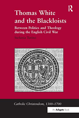Thomas White and the Blackloists: Between Politics and Theology during the English Civil War: ...