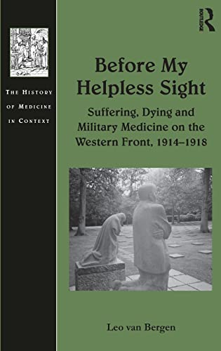 Before My Helpless Sight: Suffering, Dying and Military Medicine on the Western Front, 1914-1918 (...