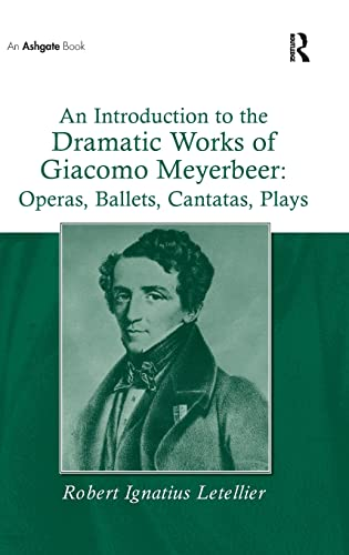 An Introduction to the Dramatic Works of Giacomo Meyerbeer Operas, Ballets, Cantatas, Plays: Robert...