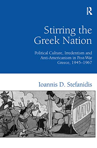 9780754660590: Stirring the Greek Nation: Political Culture, Irredentism and Anti-Americanism in Post-War Greece, 1945–1967