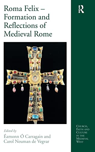 9780754660965: Roma Felix: Formation and Reflections of Medieval Rome (Church, Faith and Culture in the Medieval West)