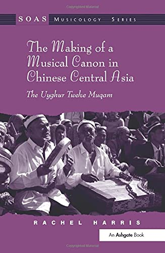 9780754663829: The Making of a Musical Canon in Chinese Central Asia: The Uyghur Twelve Muqam