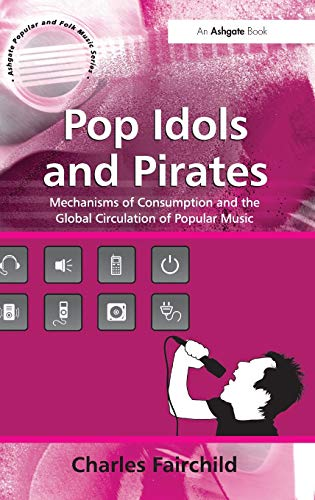 9780754663836: Pop Idols and Pirates: Mechanisms of Consumption and the Global Circulation of Popular Music (Ashgate Popular and Folk Music Series)