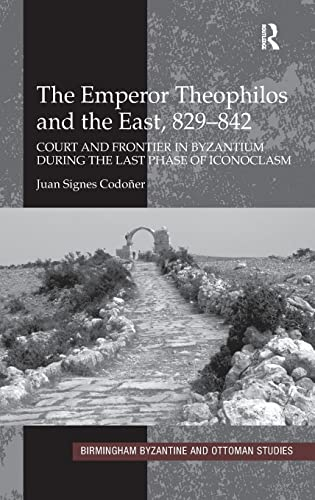 9780754664895: The Emperor Theophilos and the East, 829-842: Court and Frontier in Byzantium During the Last Phase of Iconoclasm
