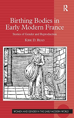 Birthing Bodies in Early Modern France (Women and Gender in the Early Modern World): Kirk D. Read