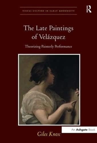 The Late Paintings of Velazquez: Theorizing Painterly Performance (Hardback): Giles Knox