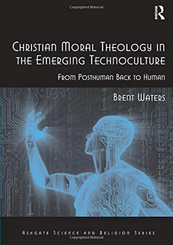 9780754666950: Christian Moral Theology in the Emerging Technoculture: From Posthuman Back to Human (Ashgate Science and Religion Series)