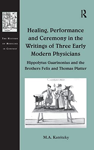 9780754667070: Healing, Performance and Ceremony in the Writings of Three Early Modern Physicians: Hippolytus Guarinonius and the Brothers Felix and Thomas Platter (The History of Medicine in Context)
