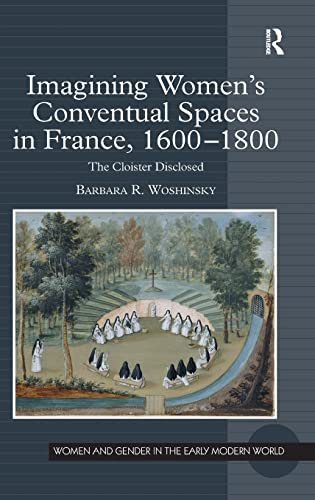 9780754667544: Imagining Women's Conventual Spaces in France, 1600–1800: The Cloister Disclosed (Women and Gender in the Early Modern World)