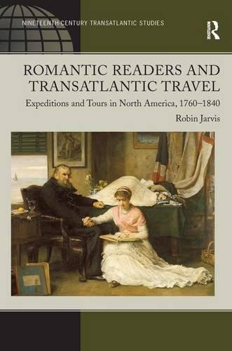 9780754668602: Romantic Readers and Transatlantic Travel: Expeditions and Tours in North America, 1760–1840 (Ashgate Series in Nineteenth-Century Transatlantic Studies)