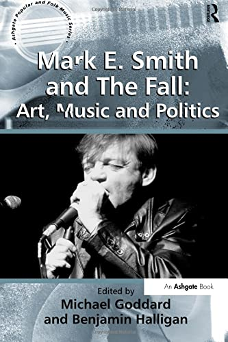 Mark E. Smith and The Fall: Art, Music and Politics : Art, Music and Politics - Benjamin Halligan