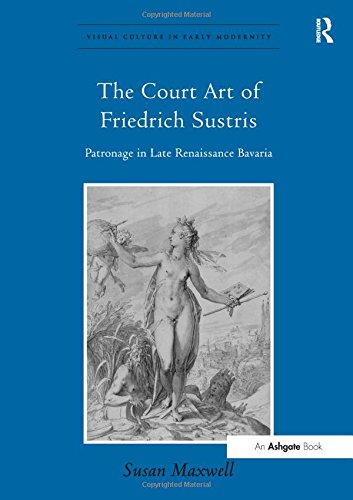 9780754668879: The Court Art of Friedrich Sustris: Patronage in Late Renaissance Bavaria (Visual Culture in Early Modernity)