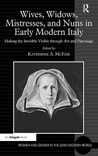9780754669531: Wives, Widows, Mistresses, and Nuns in Early Modern Italy: Making the Invisible Visible through Art and Patronage (Women and Gender in the Early Modern World)