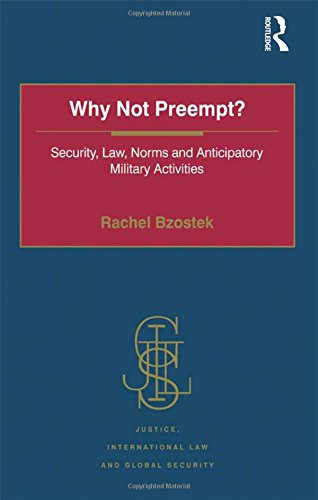 Why Not Preempt?: Security, Law, Norms and Anticipatory Military Activities (Justice, International...