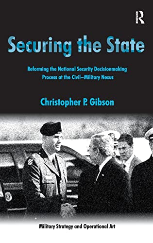 9780754672906: Securing the State: Reforming the National Security Decisionmaking Process at the Civil-Military Nexus (Military Strategy and Operational Art)