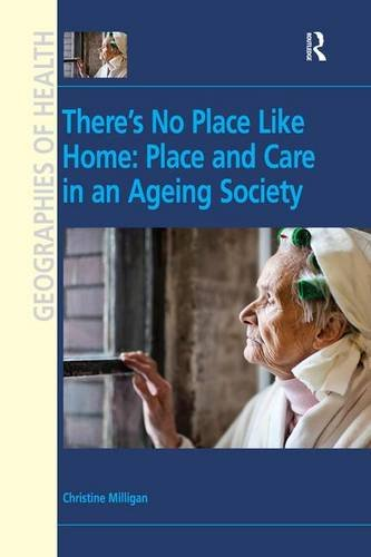 There's No Place Like Home: Place and Care in an Ageing Society (Geographies of Health Series) (0754674231) by Christine Milligan