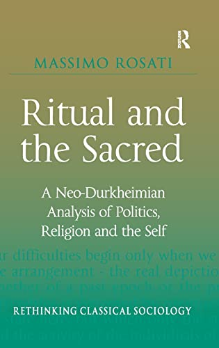 9780754676409: Ritual and the Sacred: A Neo-Durkheimian Analysis of Politics, Religion and the Self (Rethinking Classical Sociology)