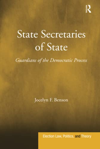 State Secretaries of State: Guardians of the Democratic Process (Election Law, Politics, and Theory...