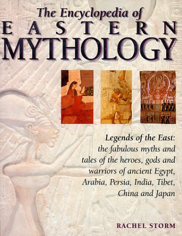 9780754800699: The Encyclopedia of Eastern Mythology: Legends of the East: Myths and Tales of the Heroes, Gods and Warriors of Ancient Egypt, Arabia, Persia, India, Tibet, China and Japan
