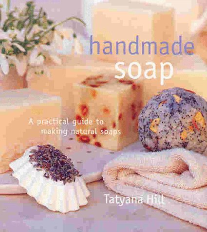 Handmade Soap: A Practical Guide to Making: Hill, Tatyana